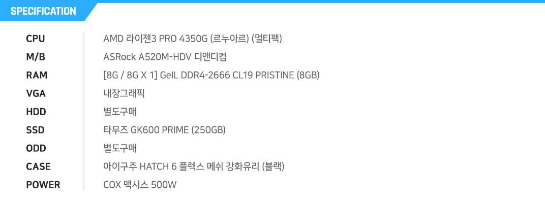 AMD 라이젠3 PRO 4350G (르누아르) (멀티팩) MSI A520M PRO [8G / 4G X 2] GeIL DDR4-2666 CL19 PRISTINE (4GB) 내장그래픽 별도구매 마이크론 Crucial BX500 대원CTS (240GB) 별도구매 ABKO NCORE 식스팬 풀 아크릴 LUNAR (블랙) ABKO SUITMASTER SETTLER 500W 80PLUS Standard 230V EU
