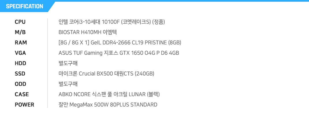 인텔 코어i3-10세대 10100 (코멧레이크S) (정품) MSI H410M PRO  [8G / 8G X 1] GeIL DDR4-2666 CL19 PRISTINE (8GB) MSI 지포스 GTX 1650 벤투스 S V1 OC D6 4GB  별도구매 마이크론 Crucial BX500 대원CTS (240GB) 별도구매 ABKO NCORE 새턴 풀 아크릴 슬렌더 (블랙) EVGA 500 W2 80PLUS Standard 230V EU