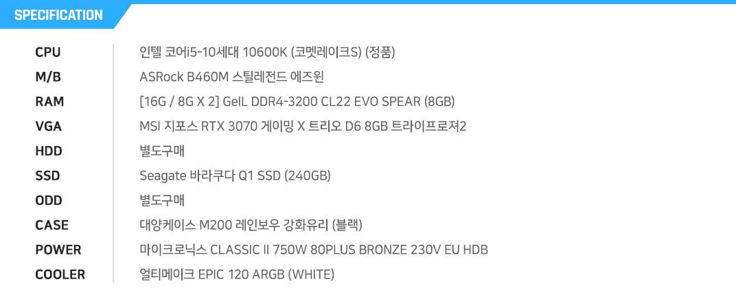 인텔 코어i5-10세대 10600K (코멧레이크S) (정품) ASRock B460M PRO4 에즈윈 [8G / 8G X 1] GeIL DDR4-3200 CL22 SUPER LUCE RGB Sync 블랙 (8GB) GIGABYTE 지포스 RTX 3070 Gaming OC D6 8GB 제이씨현 별도구매 마이크론 Crucial P5 M.2 NVMe 대원CTS (250GB) 별도구매 COX A3 맥스 메쉬 쿨러마스터 MWE 650 WHITE 230V V2 얼티메이크 EPIC 120 ARGB WHITE