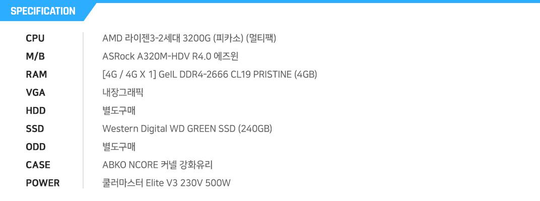 AMD 라이젠3-2세대 3200G (피카소) (멀티팩) ASRock A320M-HDV R4.0 에즈윈 [4G / 4G X 1] GeIL DDR4-2666 CL19 PRISTINE (4GB) 내장그래픽 별도구매 Western Digital WD GREEN SSD (240GB) 별도구매 ABKO NCORE 커넬 강화유리  쿨러마스터 Elite V3 230V?00W?