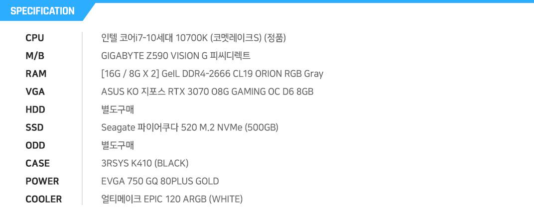 인텔 코어i7-10세대 10700K (코멧레이크S) (정품) GIGABYTE Z490 AORUS ELITE 피씨디렉트 [8G / 8G X 1] GeIL DDR4-3200 CL22 SUPER LUCE RGB Sync 블랙 (8GB) ZOTAC GAMING GeForce RTX 3070 Twin Edge OC 별도구매 Seagate 바라쿠다 Q1 SSD (240GB) 별도구매 ABKO NCORE 세븐팬 강화유리 마이크로닉스 Classic II 700W +12V Single Rail 85+  얼티메이크 EPIC 120 ARGB WHITE