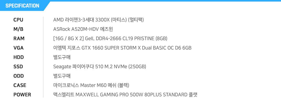 AMD 라이젠5-3세대 3500X (마티스) (멀티팩) MSI A520M-A PRO  [8G / 8G X 1] GeIL DDR4-2666 CL19 PRISTINE (8GB) ASUS TUF Gaming 지포스 GTX 1650 O4G P D6 4GB 별도구매 Sandisk SSD PLUS (240GB) 별도구매 ABKO NCORE 씨마스터 강화유리  마이크로닉스 Classic II 500W 80PLUS 230V EU