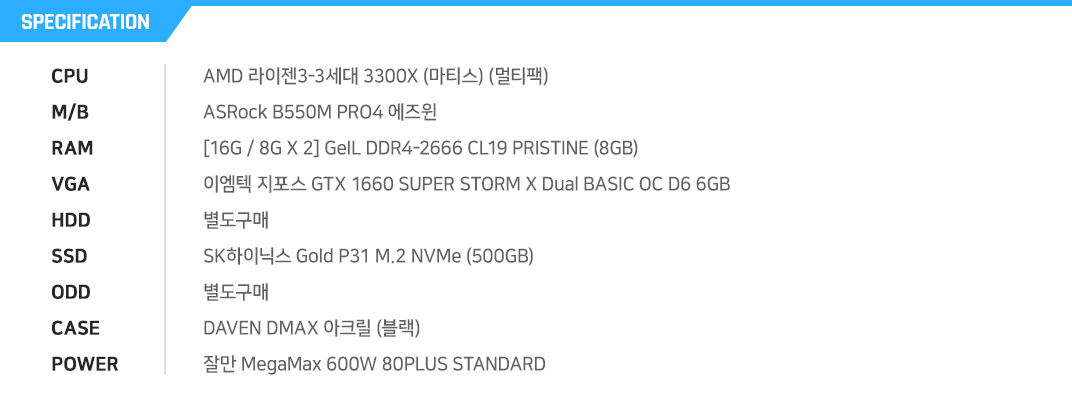 AMD 라이젠5-3세대 3600 (마티스) (정품) BIOSTAR B550MH [8G / 8G X 1] PNY XLR8 DDR4-3200 Gaming (8GB) GIGABYTE 지포스 GTX 1660 SUPER UDV OC D6 6GB 별도구매 Sandisk Ultra 3D (250GB) 별도구매 3RSYS K410 (BLACK) 제이씨현 TUNDRA Red Line 500W 83+