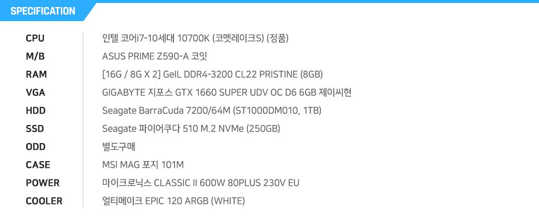 인텔 코어i7-10세대 10700K (코멧레이크S) (정품) MSI MAG B460M 박격포 WIFI [8G / 8G X 1] GeIL DDR4-2666 CL19 PRISTINE (8GB) PowerColor 라데온 RX 5500 XT 파이팅 OC D6 4GB Seagate BarraCuda 7200/64M (ST1000DM010, 1TB) 마이크론 Crucial P1 M.2 NVMe 대원CTS (500GB) 별도구매 ABKO SUITMASTER 361G 칼리스토 강화유리 DOUBLING (블랙) 제이씨현 TUNDRA Purple Line 600W 83+ 얼티메이크 EPIC 120 ARGB WHITE