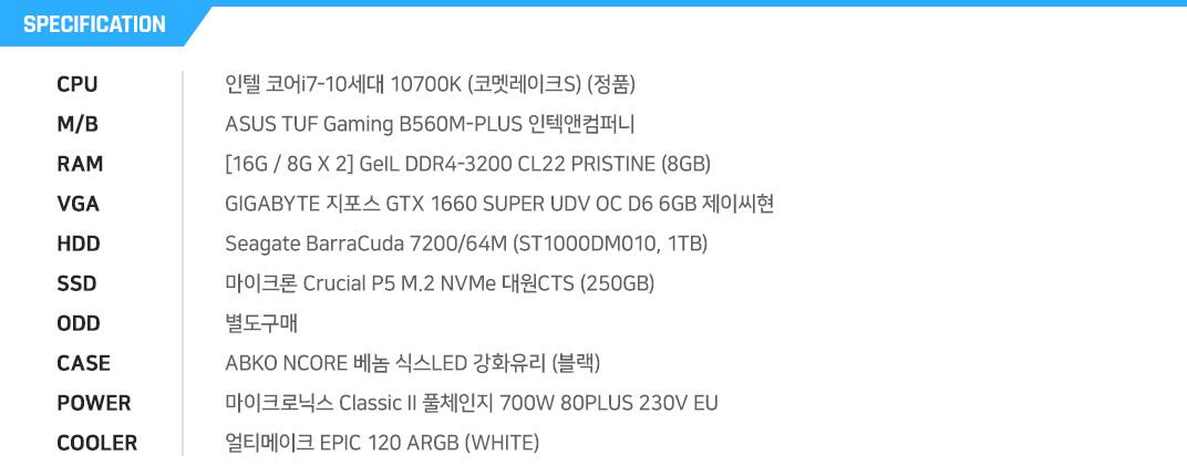 인텔 코어i7-10세대 10700K (코멧레이크S) (정품) ASUS PRIME B460M-A 코잇 [8G / 8G X 1] GeIL DDR4-2666 CL19 PRISTINE (8GB) 이엠텍 지포스 RTX 3070 BLACK EDITION OC D6X 10GB Seagate BarraCuda 7200/64M (ST1000DM010, 1TB) Seagate 바라쿠다 Q1 SSD (240GB) 별도구매 대양케이스 ME NO.8 RGB VER.2 제이씨현 TUNDRA 700W 85+ HDB 얼티메이크 EPIC 120 ARGB WHITE