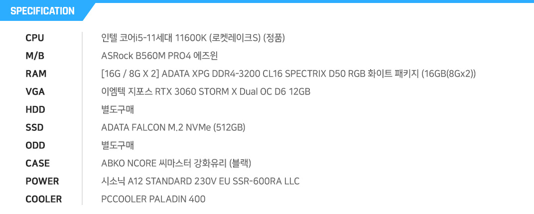 AMD 라이젠5-3세대 3600XT (마티스) (정품) ASRock A520M-HDV 에즈윈 [16G / 8G X 2] ADATA XPG DDR4-3200 CL16 SPECTRIX D50 RGB 화이트 패키지 (16GB(8Gx2)) 이엠텍 지포스 RTX 3070 BLACK EDITION OC D6X 10GB 별도구매 ADATA Ultimate SU800 (512GB) 별도구매 3RSYS S450 (BLACK) EVGA 650 BQ 80PLUS BRONZE