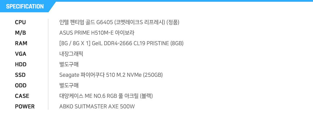 인텔 펜티엄 골드 G6400 (코멧레이크S) (정품) ASRock H410M-HDV 에즈윈 [8G / 8G X 1] GeIL DDR4-2666 CL19 PRISTINE (8GB) 내장그래픽 별도구매 마이크론 Crucial BX500 대원CTS (240GB) 별도구매 마이크로닉스 EM1-Woofer 강화유리?ABKO SUITMASTER AXE 500W