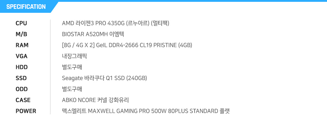 AMD 라이젠3 PRO 4350G (르누아르) (멀티팩) MSI A520M-A PRO  [8G / 8G X 1] GeIL DDR4-2666 CL19 PRISTINE (8GB) 내장그래픽 별도구매 마이크론 Crucial BX500 대원CTS (240GB) 별도구매 ABKO NCORE 베놈 식스LED 강화유리  잘만 MegaMax 500W 80PLUS STANDARD
