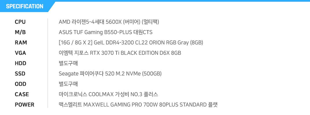 AMD 라이젠7-3세대 3700X (마티스) (정품) GIGABYTE B550M AORUS ELITE 피씨디렉트 [8G / 8G X 1] GeIL DDR4-3200 CL22 SUPER LUCE RGB Sync 블랙 (8GB) MSI 지포스 RTX 3070 벤투스 2X OC D6 8GB 별도구매 마이크론 Crucial P5 M.2 NVMe 대원CTS (250GB) 별도구매 COX A4 픽시 강화유리 (화이트) 잘만 GigaMax 650W 80PLUS Bronze 230V EU
