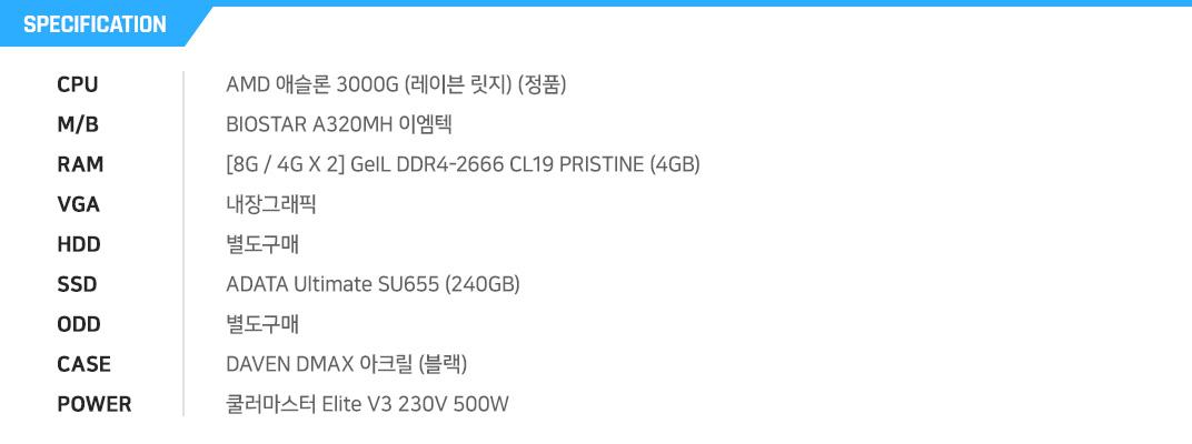 AMD 라이젠3-2세대 3200G (피카소) (멀티팩) GIGABYTE GA-A320M-S2H 듀러블에디션 피씨디렉트 [4G / 4G X 1] GeIL DDR4-2666 CL19 PRISTINE (4GB) 내장그래픽 별도구매 BIOSTAR S100 Series (240GB) 별도구매 ABKO NCORE 커넬 강화유리  COX 맥시스 500W