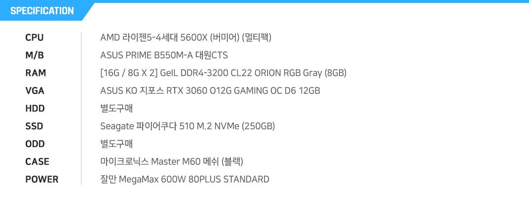 AMD 라이젠5-3세대 3600 (마티스) (멀티팩) MSI MAG B550M 박격포 WIFI [8G / 8G X 1] GeIL DDR4-2666 CL19 PRISTINE (8GB) ASUS TUF 3 Gaming 라데온 RX 5600 XT T6G EVO D6 6GB 대원CTS 별도구매 Sandisk SSD PLUS (240GB) 별도구매 대양케이스 M200 레인보우 강화유리 (블랙) 에너맥스 MAXPRO II EMP600AGT-C 80Plus Standard 230V EU