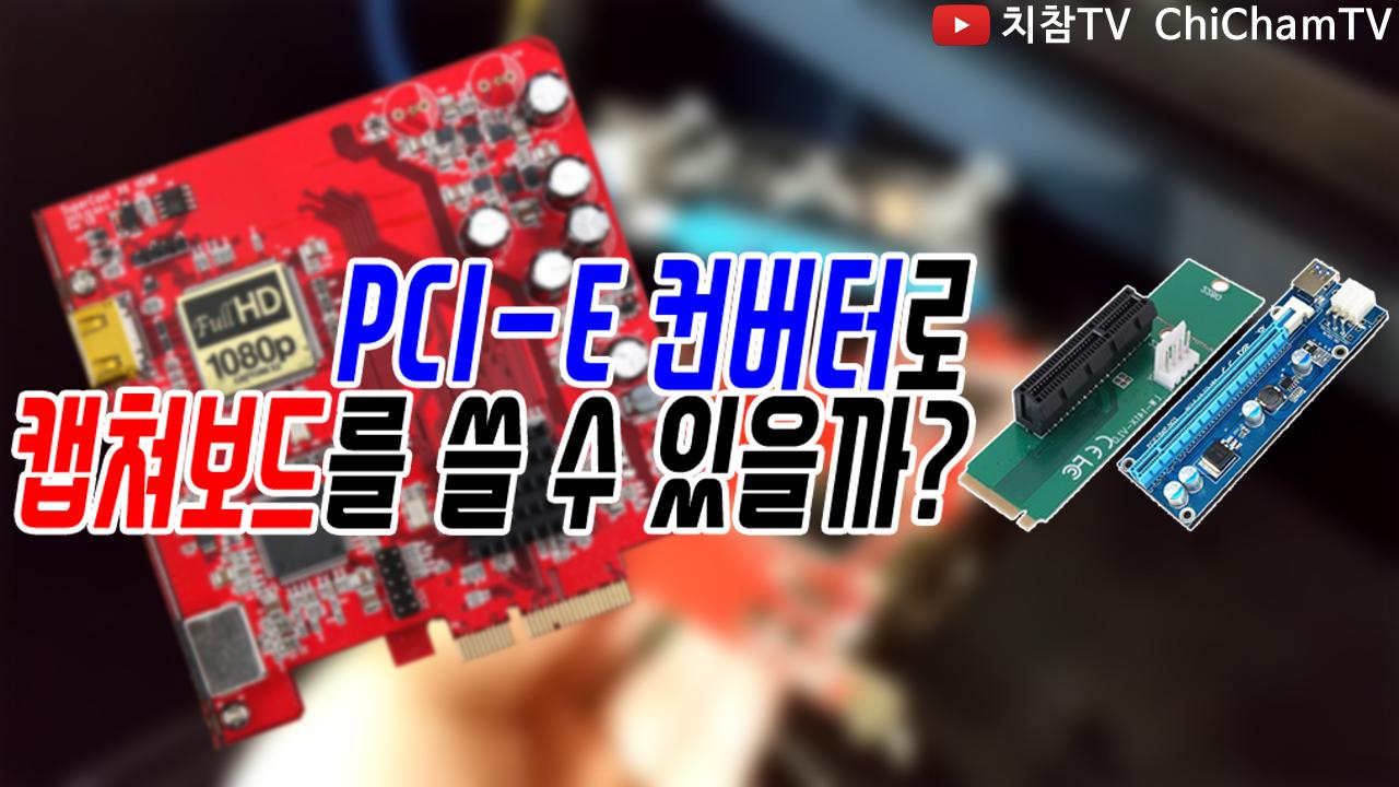[치참TV] PCI-E 컨버터로 과연 캡쳐보드를 쓸 수 있을까? 답답해서 직접해봄!