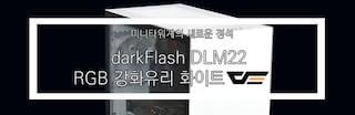 미니타워계의 새로운 정석, darkFlash DLM22 RGB 강화유리 화이트 리뷰