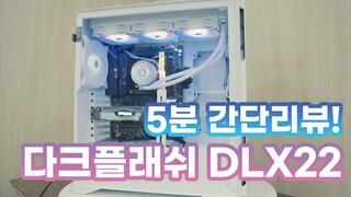 [5분 리뷰] 다크플래쉬 DLX22리뷰! 짧고 간단하게 알아 봅시다!