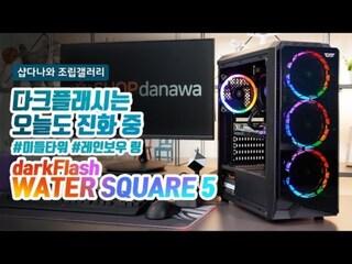 다크플래시는 오늘도 진화 중 - darkFlash Water Square 5