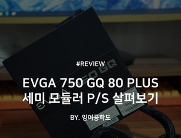 EVGA 750 GQ 80 PLUS GOLD 세미 모듈러 파워서플라이 살펴보기