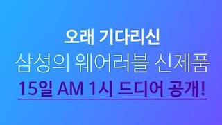 오래 기다리신 삼성의 웨어러블 신제품! 15일 AM 1시 드디어 공개!