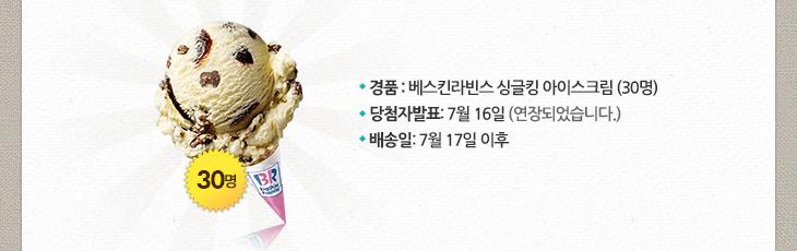 경품 : 베스킨라빈스 싱글킹 아이스크림 (30명) 당첨자발표: 7월 16일(연장되었습니다.) 배송일: 7월 17일 이후