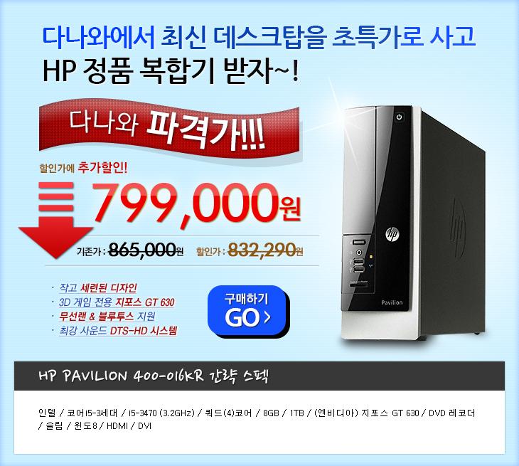 다나와에서 최신 데스크탑을 초특가로 사고 HP 정품 복합기 받자~! / 이벤트기간: 7월 22일 부터 8월 4일까지, 당첨인원: 5명, 경품발송일: 댓글 확인후 익일 발송 / HP Pavilion 400-016KR 할인가에 추가할인~ 다나와 파격가!!! 799,000원(기존가: 865,000원, 할인가:832,290원) / 특징: 작고 세련된 디자인, 3D 게임전용 지포스 GT 630, 무선랜&블루투스 지원, 최강 사운드 DTS-HD 시스템 / 간략스펙: 인텔 코어i5-3세대, i5-3470 (3.2GHz), 쿼드(4)코어, 8GB, 1TB, (엔비디아) 지포스 GT 630, DVD 레코더, 슬림, 윈도8, HDMI, DVI