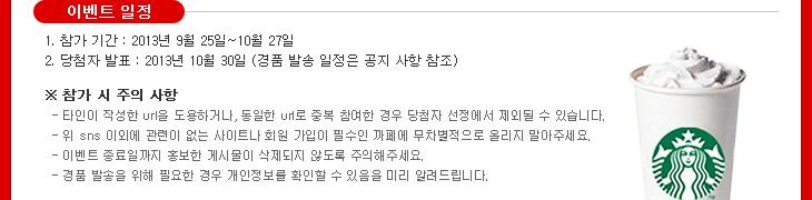 [이벤트 일정] 1. 참가기간 : 2013년 9월 25일~10월 27일 2. 당첨자 발표 : 2013년 10월 30일 (경품 발송 일정은 공지사항 참조)