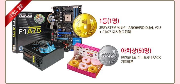 이벤트 경품 - 1등(1명) : 3Rsystem 빙하기 IA5000HP80 Dual v2.3 + F1A75 디지탈그린텍 / 아차상(50명) : 던킨도너츠 미니도넛 6PACK 기프티콘