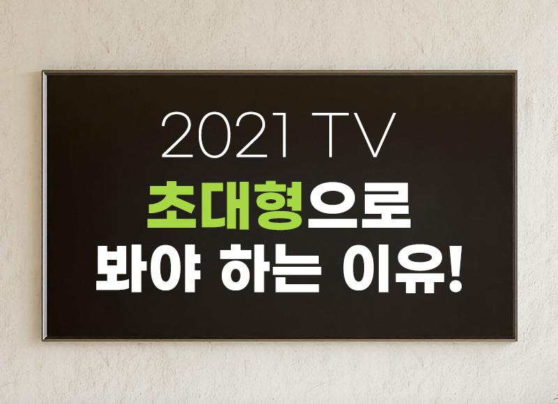 2021 TV 초대형으로 봐야하는 이유!