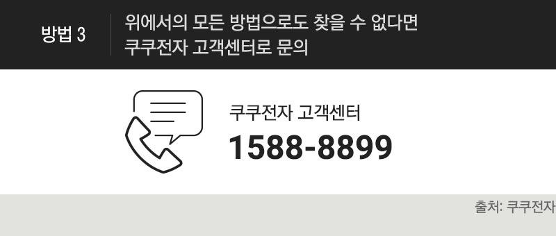 [방법3]위에서의 모든 방법으로도 찾을 수 없다면 쿠쿠전자 고객센터 1588-8899 로 문의