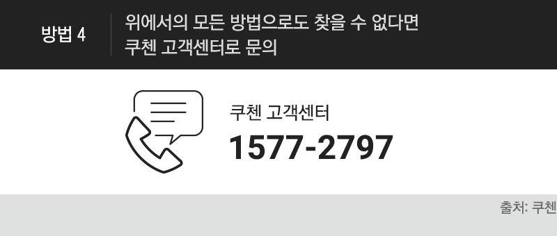 [방법4]방법 4. 위에서의 모든 방법으로도 찾을 수 없다면 쿠첸 고객센터 1577-2797 로 문의