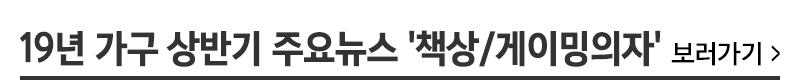 19년 가구 상반기 주요뉴스 '책상/게이밍의자' 보러가기