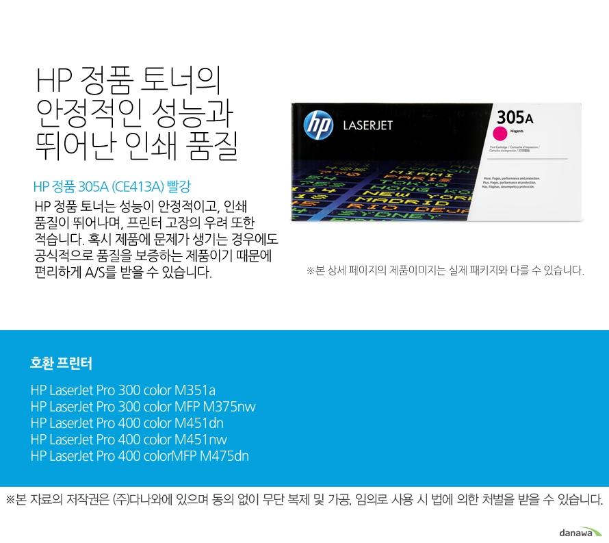 HP 정품 305A (CE413A) 빨강HP 정품 토너의 안정적인 성능과 뛰어난 인쇄 품질HP 정품 토너는 성능이 안정적이고, 인쇄 품질이 뛰어나며, 프린터 고장의 우려 또한 적습니다. 혹시 제품에 문제가 생기는 경우에도 공식적으로 품질을 보증하는 제품이기 때문에 편리하게 A/S를 받을 수 있습니다. 호환 프린터M351a,M375nw,M451dn,M451nw,M475dn