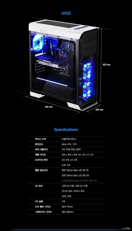 Specifications케이스 규격미들타워 케이스메인보드Micro ATX / ATX파워 서플라이ATX 파워 (하단 장착)제품 사이즈205 x 502 x 435 mm  (W x H x D)드라이브 베이3.5: 2개, 2.5: 2개5.25: 2개쿨링 컴포넌트후면 120mm Blue LED 팬 1개전면 120mm Blue LED 팬 2개전면/상단에 240mm 라디에이터 장착 가능I/O 포트USB 3.0 (1개), USB 2.0 (1개), 오디오 포트, 마이크 포트, 리셋, 전원PCI 슬롯7개CPU 쿨러 사이즈 최대 170mm 그래픽카드 사이즈 최대 360mm