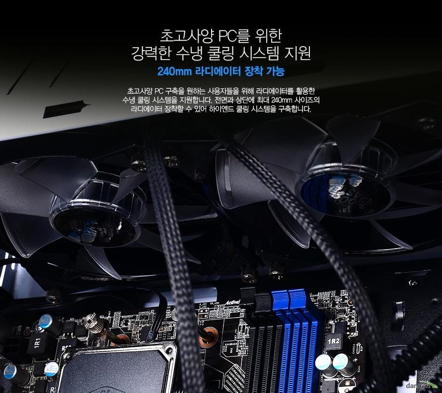 초고사양 PC를 위한 강력한 수냉 쿨링 시스템 지원240mm 라디에이터 장착 가능초고사양 PC 구축을 원하는 사용자들을 위해 라디에이터를 활용한 수냉 쿨링 시스템을 지원합니다. 전면과 상단에 최대 240mm 사이즈의 라디에이터 장착할 수 있어 하이엔드 쿨링 시스템을 구축합니다.