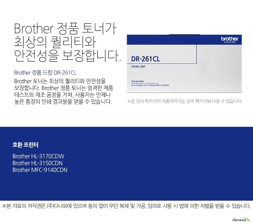 Brother 정품 드럼 DR-261CL Brother 정품 토너가최상의 퀄리티와 안전성을 보장합니다.Brother 토너는 최상의 퀄리티와 안전성을 보장합니다. Brother 정품 토너는 엄격한 제품 테스트와 제조 공정을 거쳐, 사용자는 언제나 높은 품질의 인쇄 결과물을 얻을 수 있습니다. 호환 프린터 Brother HL-3170CDW, Brother HL-3150CDN, Brother MFC-9140CDN