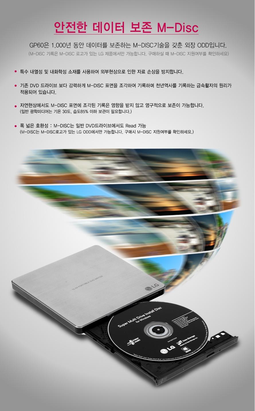 안전한 데이터 보존 M-Disc    GP60은 1,000년 동안 데이터를 보존하는 M-DISC기술을 갖춘 외장 ODD입니다.    (M-DISC 기록은 M-DISC 로고가 있는 LG 제품에서만 가능합니다. 구매하실 때 M-DISC 지원여부를 확인하세요)    특수 내열성 및 내화학성 소재를 사용하여 외부현상으로 인한 자료 손상을 방지합니다. 기존 DVD 드라이브 보다 강력하게 M-DISC 표면을 조각하여 기록하며 천년역사를 기록하는 금속활자의 원리가적용되어 있습니다.자연현상에서도 M-DISC 표면에 조각된 기록은 영향을 받지 않고 영구적으로 보존이 가능합니다.(일반 광학미디어는 기온 30도, 습도85% 이하 보관이 필요합니다.)폭 넓은 호환성 : M-DISC는 일반 DVD드라이브에서도 Read 가능(M-DISC는 M-DISC로고가 있는 LG ODD에서만 가능합니다. 구매시 M-DISC 지원여부를 확인하세요.)