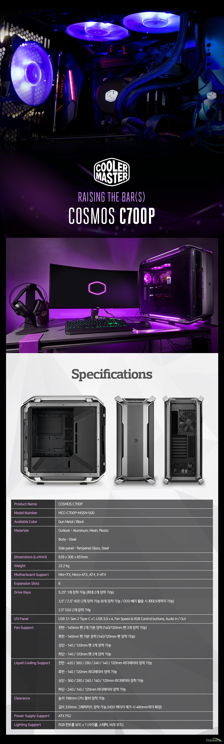 Product Name COSMOS C700PModel Number MCC-C700P-MG5N-S00Available Color Gun Metal / BlackMaterials Outlook - Aluminum, Mesh, Plastic Body - Steel Side panel - Dimensions (LxWxH) 639 x 306 x 651mmWeight 22.2 kgMotherboard Support Mini-ITX, Micro-ATX, ATX, E-ATXExpansion Slots 8Drive Bays 5.25인치 1개 장착 가능 (최대 2개 장착 가능) 3.5인치 / 2.5인치 HDD 2개 장착 가능 (8개 장착 가능 / ODD 베이 활용 시 최대 9개까지 가능) 2.5인치 SSD 3개 장착 가능I/O Panel USB 3.1 Gen 2 Type-C x1, USB 3.0 x 4, Fan Speed & RGB Control buttons, Audio In / OutFan Support 전면 - 140mm 팬 2개 기본 장착 (140/120mm 팬 3개 장착 가능) 후면 - 140mm 팬 기본 장착 (140/120mm 팬 장착 가능) 상단 - 140 / 120mm 팬 3개 장착 가능 하단 - 140 / 120mm 팬 2개 장착 가능Liquid Cooling Support 전면 - 420 / 360 / 280 / 240 / 140 / 120mm 라디에이터 장착 가능 후면 - 140 / 120mm 라디에이터 장착 가능 상단 - 360 / 280 / 240 / 140 / 120mm 라디에이터 장착 가능 하단 - 240 / 140 / 120mm 라디에이터 장착 가능Clearance 높이 198mm CPU 쿨러 장착 가능 길이 320mm 그래픽카드 장착 가능 (HDD 케이지 제거 시 490mm까지 확장)Power Supply Support ATX PS2Lighting Support RGB 컨트롤 보드 x 1 (사이클, 스태틱, M/B 모드)