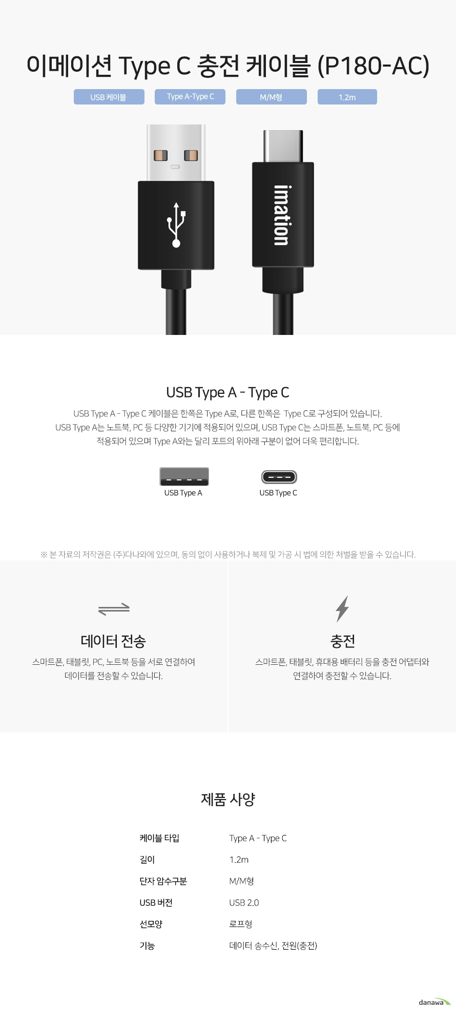 이메이션 Type C 충전 케이블 (P180-AC) USB Type A - Type C 케이블은 한쪽은 Type A로, 다른 한쪽은  Type C로 구성되어 있습니다. USB Type A는 노트북, PC 등 다양한 기기에 적용되어 있으며, USB Type C는 스마트폰, 노트북, PC 등에 적용되어 있으며 Type A와는 달리 포트의 위아래 구분이 없어 더욱 편리합니다. 스마트폰, 태블릿, PC, 노트북 등을 서로 연결하여 데이터를 전송할 수 있습니다. 스마트폰, 태블릿, 휴대용 배터리 등을 충전 어댑터와 연결하여 충전할 수 있습니다.