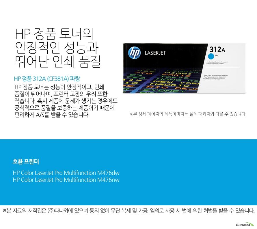HP 정품 312A (CF381A) 파랑HP 정품 토너의 안정적인 성능과 뛰어난 인쇄 품질HP 정품 토너는 성능이 안정적이고, 인쇄 품질이 뛰어나며, 프린터 고장의 우려 또한 적습니다. 혹시 제품에 문제가 생기는 경우에도 공식적으로 품질을 보증하는 제품이기 때문에 편리하게 A/S를 받을 수 있습니다. 호환 프린터M476dw,M476nw
