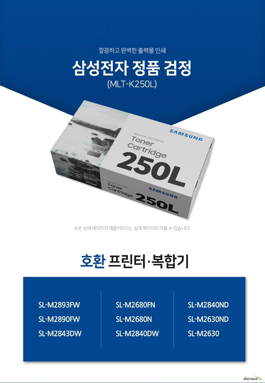 깔끔하고 완벽한 출력물 인쇄 삼성전자 정품 MLT-K250L 검정 호환 프린터·복합기 SL-M2893FW, SL-M2890FW, SL-M2843DW, SL-M2680FN, SL-M2680N, SL-M2840DW, SL-M2840ND, SL-M2630ND, SL-M2630 삼성 잉크 정품만의 장점 제품에 문제가 생기는 경우에도 공식적으로 품질을 보증하는 제품이기 때문에 편리하게 A/S를 받을 수 있습니다. * 비정품 잉크 사용으로 인한 고장은 정상적인 A/S가 불가능합니다.  안정적인 분사로 깔끔하고 선명한 인쇄 번짐없이 깔끔하게 출력이 가능하며, 건조가 빨라 용지가 말리는 현상이 없고 보다 진하고 명암 처리가 확실한 인쇄 품질을 경험할 수 있습니다. 비정품 사용으로 인한 고장시 무상 A/S가 불가능 비정품 카트리지 사용시, 정품 대비 프린터 고장 확률이 최대 42%높아집니다. 비정품 카트리지 사용으로 인한 고장시 품질보증 기간 내 무상 서비스를 받을 수 없습니다.  환경보호에 앞장섭니다 삼성전자는 폐자원 Recycling S.T.A.R 프로그램을 통해 환경 보호와 보존에 힘쓰고 있습니다. 뚜렷한 명함 효과와 깨끗한 선처리 온도 변화나 기압의 차이에도 토너 가루가 새거나 드럼에 달라 붙는 것을 최소화하여 변짐없이 깔끔하게 출력합니다.  ※본 자료의 저작권은 (주)다나와에 있으며 동의 없이 무단 복제 및 가공, 임의로 사용 시 법에 의한 처벌을 받을 수 있습니다.
