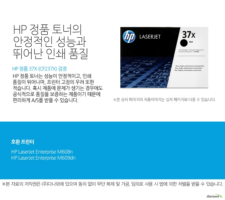 HP 정품 37X (CF237X) 검정HP 정품 토너의 안정적인 성능과 뛰어난 인쇄 품질HP 정품 토너는 성능이 안정적이고, 인쇄 품질이 뛰어나며, 프린터 고장의 우려 또한 적습니다. 혹시 제품에 문제가 생기는 경우에도 공식적으로 품질을 보증하는 제품이기 때문에 편리하게 A/S를 받을 수 있습니다. 호환 프린터M608n,M609dn