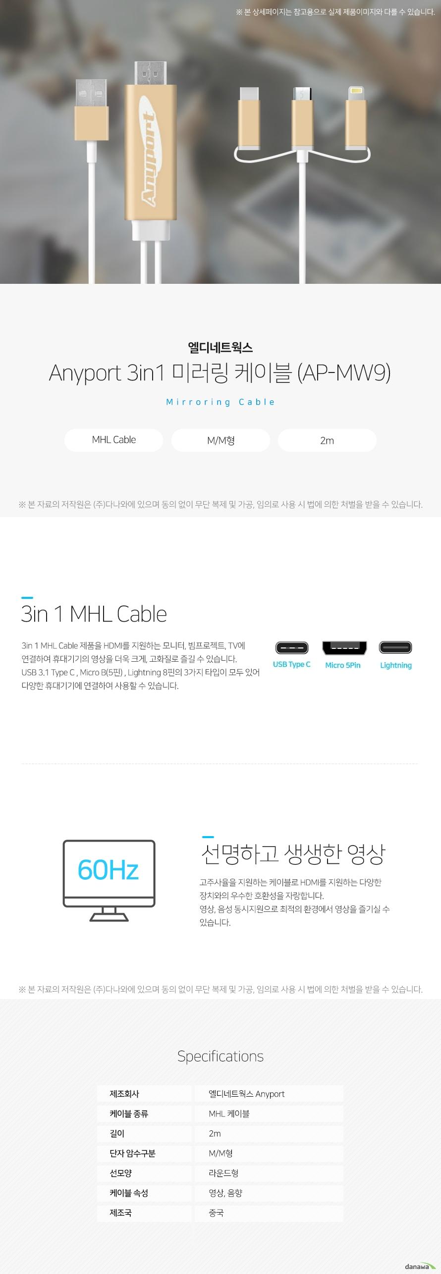 엘디네트웍스 애니포트 3in1 미러링케이블 AP-MW9 3in1 MHL 케이블 3in1 MHL 케이블 제품을 HDMI를 지원하는 모니터, 빔프로젝트, TV에 연결하여 휴대기  기의 영상을 더욱 크게, 고화질로 즐길 수 있습니다. USB 3.1 Type C, Micro B(5핀), Lightning 8핀의 3가지 타입이 모두 있어 다양한 휴대  기기에 연결하여 사용할 수 있습니다. 선명하고 생생한 영상 고주사율을 지원하는 케이블로 HDMI를 지원하는 다양한 장치와의 우수한 호환성을 자  랑합니다. 영상, 음성 동시지원으로 최적의 환경에서 영상을 즐기실 수 있습니다. 스펙 제조회사 엘디네트웍스 애니포트 케이블 종류 MHL 케이블 길이 2m 단자 암수구분 M/M형 선모양 라운드형 케이블 속성 영상,음향 제조국 중국