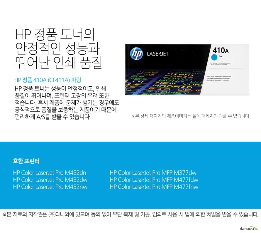 HP 정품 410A (CF411A) 파랑HP 정품 토너의 안정적인 성능과 뛰어난 인쇄 품질HP 정품 토너는 성능이 안정적이고, 인쇄 품질이 뛰어나며, 프린터 고장의 우려 또한 적습니다. 혹시 제품에 문제가 생기는 경우에도 공식적으로 품질을 보증하는 제품이기 때문에 편리하게 A/S를 받을 수 있습니다. 호환 프린터M452dn,M452dw,M452nw,M377dw,M477fdw,M477fnw