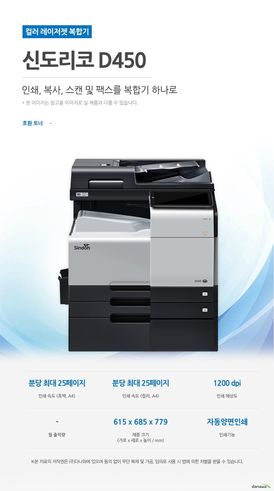 컬러 레이저젯 복합기 신도리코 D450 (팩스/테이블 포함) 인쇄, 복사, 스캔 및 팩스를 복합기 하나로 호환토너 - 인쇄속도 (흑백,A4) 분당 최대 25페이지 / 인쇄속도 (컬러,A4) 분당 최대 25페이지 / 인쇄해상도 1200 dpi / 월출력량 - / 제품 크기 (가로 x 세로 x 높이 / mm) 615 x 685 x 779 / 인쇄기능 자동양면 인쇄  최대 25ppm의 빠른 인쇄 속도 다양한 문서에 대한 빠른 인쇄로 가정, 학교, 사무실 등 어느 환경에서나 답답함 없이 문서를 출력하실 수 있습니다.  *ppm: pages per minute (1분에 출력하는 페이지 수) 흑백 출력 속도 25ppm / 컬러 출력속도 25ppm  효울적인 용지 급지 용지함을 한 번 채워 넣으면 용지를 자주 채워줄 필요 없이 오랫 동안 사용할 수 있어, 업무 중 불필요한 시간 낭비를 줄여줍니다. *최대 용지함 개수와 최대 급지용량은 기본 장착이 아닙니다. 제품 구매 전 옵션 사항을 확인하세요. 기본 용지함 2단 용지함 /  기본 급지 용량 1,150매   어느 공간에나 어울리는 컴팩트한 사이즈 컴팩트한 사이즈로 다양한 환경에서 부담없이 설치하고 효율적으로 배치시킬 수 있습니다 .(가로 x 세로 x 높이 / mm) 615 x 685 x 779  용지 소모를 줄일 수 있는 자동 양면 인쇄 일일이 종이를 뒤집지 않고도 종이 양면에 인쇄를 할 수 있습니다. 용지소모를 반으로 줄일 수 있어 경제적이며, 종이 낭비도 없앨 수 있는 효과까지 있습니다.   사무환경에 맞는 인쇄, 복사, 스캔 및 팩스기능 인쇄, 복사, 스캔 및 팩스 기능을 결합하여 불필요한 시간 절약은 물론, 더욱 효율적인 처리가 가능합니다. *팩스의 경우 기본장착이 아닙니다. 제품 구매 전 옵션 사항을 확인 하세요.