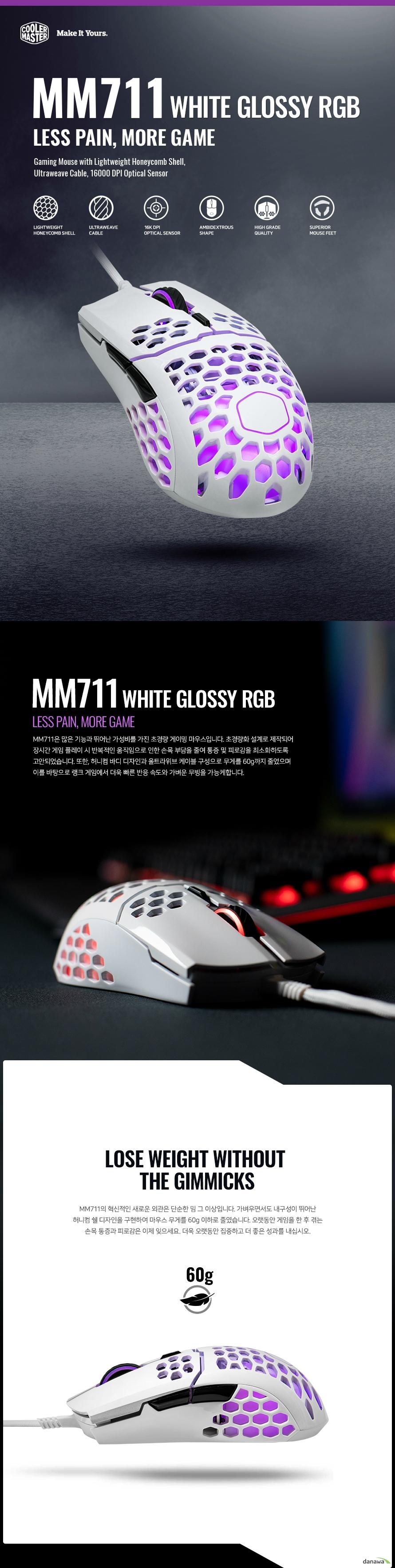 MM711은 많은 기능과 뛰어난 가성비를 가진 초경량 게이밍 마우스입니다. 초경량화 설계로 제작되어 장시간 게임 플레이 시 반복적인 움직임으로 인한 손목 부담을 줄여 통증 및 피로감을 최소화하도록 고안되었습니다. 또한, 허니컴 바디 디자인과 울트라위브 케이블 구성으로 무게를 60g까지 줄였으며 이를 바탕으로 랭크 게임에서 더욱 빠른 반응 속도와 가벼운 무빙을 가능케합니다.   MM711의 혁신적인 새로운 외관은 단순한 밈 그 이상입니다. 가벼우면서도 내구성이 뛰어난 허니컴 쉘 디자인을 구현하여 마우스 무게를 60g 이하로 줄였습니다. 오랫동안 게임을 한 후 겪는 손목 통증과 피로감은 이제 잊으세요. 더욱 오랫동안 집중하고 더 좋은 성과를 내십시오.   MM711의 울트라위브 케이블은 내구성이 뛰어나면서도 유연한 소재로 구성되었습니다. 케이블이 꺾이거나, 꼬이거나, 구불구불한 상태로 굳어버리는 일 없이 항상 유연하고 탄력적인 움직임을 보장하기 때문에 이제 더 이상 마우스 번지를 사용하지 않아도 됩니다.    고정밀 PixArt PMW 3389 센서를 장착하여 신호 지연, 끊김을 최소화하였습니다. 초고해상도 16000 DPI로 높은 정확도와 정밀함을 가졌으며 플레이 스타일에 따라 단축 버튼을 통해 실시간으로 DPI를 조정할 수도 있습니다.    오른 손잡이에게 최적화된 손잡이 모양으로 사용자 지정 단축 버튼이 왼쪽 측면에 2개 배치되어 있습니다. 대담하고 새로운 천공 디자인으로 공기 흐름 효율을 높여 열 배출이 원할하고 손에 땀이 차는 것을 방지해줍니다.   다른 일반적인 마우스에서 볼 수 없는 뛰어난 반응성을 가진 마우스피트로 매끄러운 움직임을 보장합니다. 낮은 마찰력을 갖고 있기에 마치 스케이트처럼 부드럽고 거침없으며 항상 균일하게 움직일 수 있도록 도와줍니다.    외부 오염에 노출되기 쉬운 디자인이기 때문에 MM710의 내부 PCB 기판에는 방진 및 방수 코팅 처리가 되어있습니다. 음료를 쏟거나 많은 먼지가 유입되는 상황에도 안정적으로 작동합니다. 단, 스위치에는 방수 코팅이 되어있지 않으므로 주의바랍니다.   S급 내구성을 자랑하는 옴론 스위치는 약 2천만회 이상 클릭을 견딜 수 있도록 제작되어 오랜 시간동안 사용해도 변함없는 클릭감과 정확한 입력을 지원합니다.