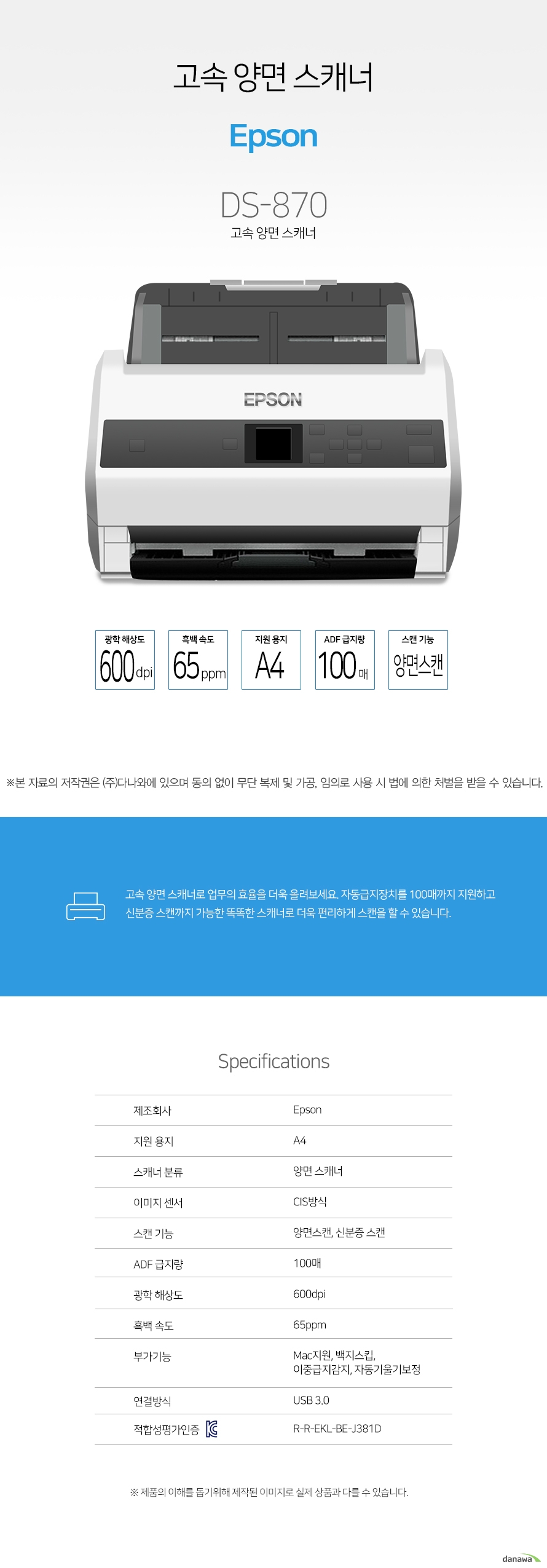 Epson DS-870 / 양면 스캐너 / A4 / CIS 방식 / 스캔 기능: 양면스캔 , 신분증스캔 / 광학 해상도: 600dpi / 흑백 속도: 65ppm / ADF 급지량: 100매 / Mac지원 / 이중급지감지 / 백지스킵 / 자동기울기보정 / 연결방식: USB 3.0 / 네트워크 (옵션) / 크기: 296 x 169 x 167mm / 무게: 약 3.6kg / 양면스캐너는 문서의 양면을 스캔하는 장치를 의미하며, 주로 자동으로 양면을 스캔하는 기기가 많이 이용됩니다. 일부 스캐너에서는 여러개의 문서를 넣어두고 자동으로 문서를 스캔하는 기기도 있습니다.