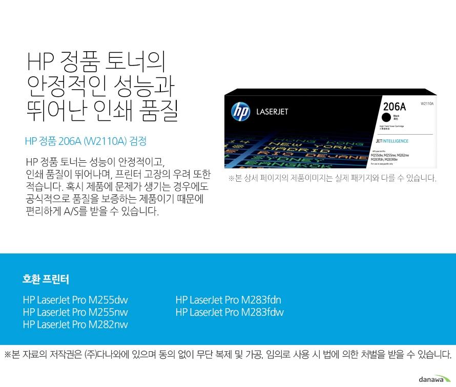 HP 정품 토너의 안정적인 성능과 뛰어난 인쇄 품질 HP 정품 206A (W2110A) 검정 HP 정품 토너는 성능이 안정적이고, 인쇄 품질이 뛰어나며, 프린터 고장의 우려 또한 적습니다. 혹시 제품에 문제가 생기는 경우에도 공식적으로 품질을 보증하는 제품이기 때문에 편리하게 A/S를 받을 수 있습니다. 호환 프린터 HP LaserJet Pro M255dw, HP LaserJet Pro M255nw, HP LaserJet Pro M282nw, HP LaserJet Pro M283fdn, HP LaserJet Pro M283fdw HP 정품 토너만의 장점 정품 HP 토너는 입증된 안전성으로 언제나 높은 품질의 인쇄를 보장합니다. 정품 HP 토너를 사용하면 고장 및 인쇄 오류가 적습니다. 따라서 인쇄 비용을 절약할 수 있을 뿐만 아니라, 작업 시간까지 단축할 수 있습니다. 친환경적인 정품 HP 토너의 HP Planet Partners 프로그램으로 환경까지 보호하세
