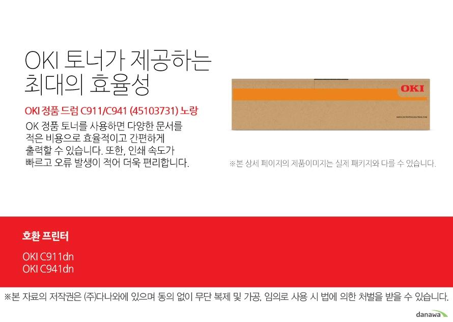 OKI 정품 드럼 C911/C941 (45103731) 노랑 호환 프린터 C911dn,C941dn OKI 토너가 제공하는 최대의 효율성 OK 정품 토너를 사용하면 다양한 문서를 적은 비용으로 효율적이고 간편하게 출력할 수 있습니다. 또한, 인쇄 속도가 빠르고 오류 발생이 적어 더욱 편리합니다.  섬세한 인쇄 품질 OKI 정품 토너를 사용한 프린터는 빠르고 정밀하며 섬세한 출력 결과물을 제공합니다. 신뢰성 높은  인쇄기술로  높은 품질,그리고 고장 없는 출력 환경을 경험하세요. 밝은 색, 어두운 색 모두 진하고 선명하게 프린트하므로 디자인과 같은 작업 환경에서 최적의 결과물을 얻을 수 있습니다.