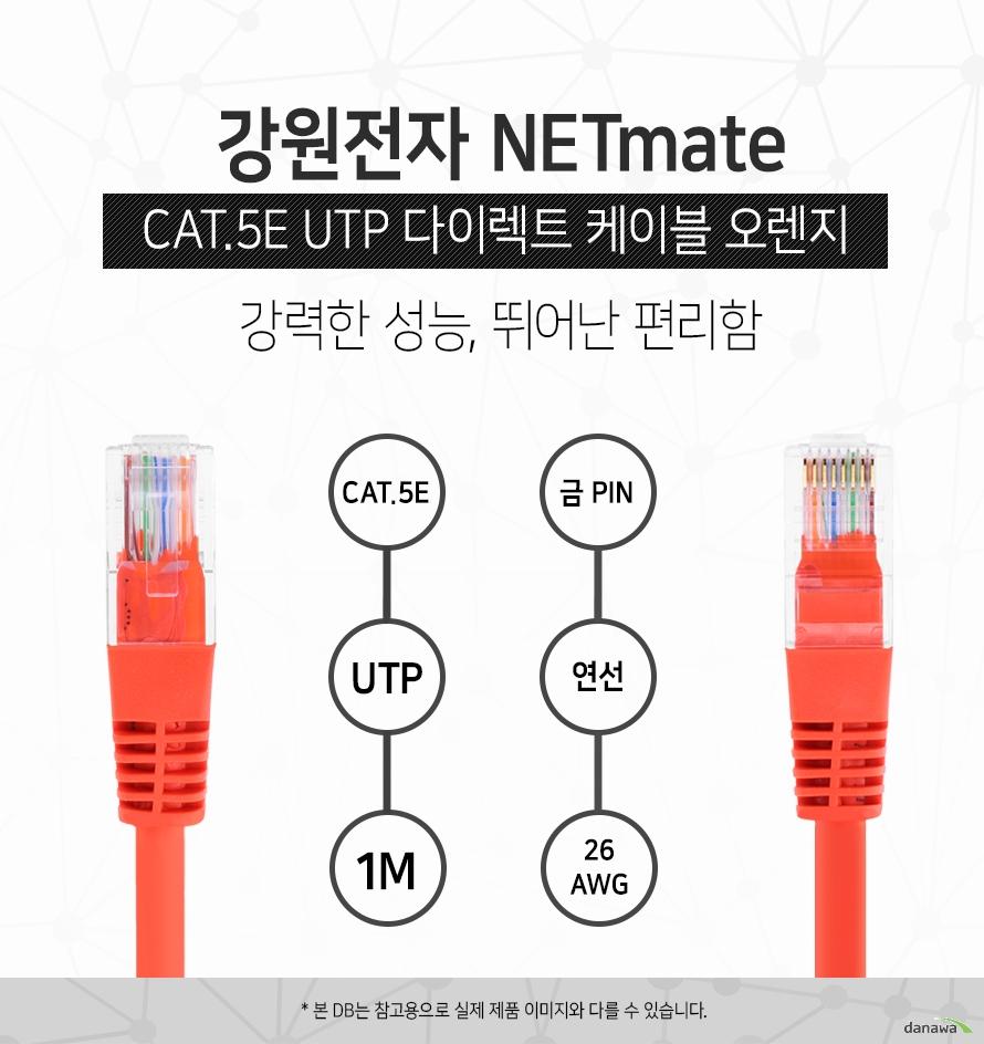 강원전자 NETMATE            CAT 5E UTP 다이렉트 케이블 오렌지            강력한 성능 뛰어난 편리함                        CAT 5E            UTP            1M            금핀            연선            26 AWG                        본 디비는 참고용으로 실제 제품 이미지와 다를 수 있습니다.