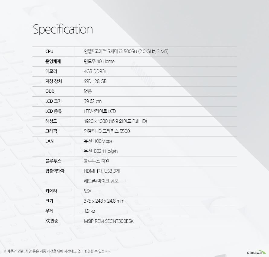 Specification CPU인텔 코어 5세대 i3-5005U (2.0 GHz, 3 MB)운영체제윈도우 10 Home메모리4GB DDR3L저장 장치SSD 128 GBODD없음LCD 크기39.62 cmLCD 종류LED백라이트 LCD해상도1920 x 1080 (16:9 와이드 Full HD)그래픽인텔  HD 그래픽스 5500LAN유선: 100Mbps 무선: 802.11 b/g/n블루투스블루투스 지원입출력단자HDMI 1개, USB 3개 헤드폰/마이크 콤보카메라있음크기375 x 248 x 24.8 mm무게1.9 kgKC인증MSIP-REM-SEC-NT300E5K제품의 외관, 사양 등은 제품 개선을 위해 사전예고 없이 변경될 수 있습니다.