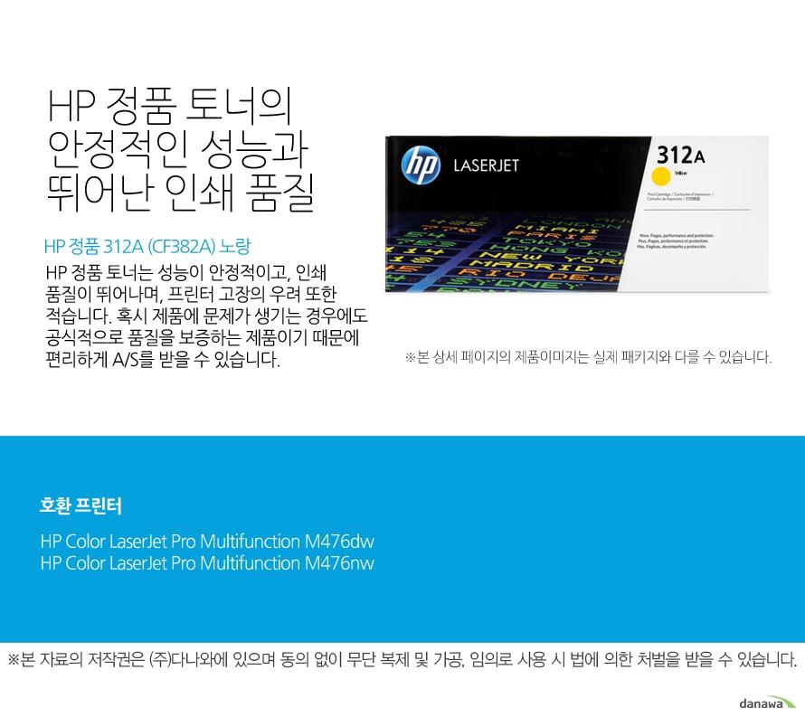 HP 정품 312A (CF382A) 노랑HP 정품 토너의 안정적인 성능과 뛰어난 인쇄 품질HP 정품 토너는 성능이 안정적이고, 인쇄 품질이 뛰어나며, 프린터 고장의 우려 또한 적습니다. 혹시 제품에 문제가 생기는 경우에도 공식적으로 품질을 보증하는 제품이기 때문에 편리하게 A/S를 받을 수 있습니다. 호환 프린터M476dw,M476nw