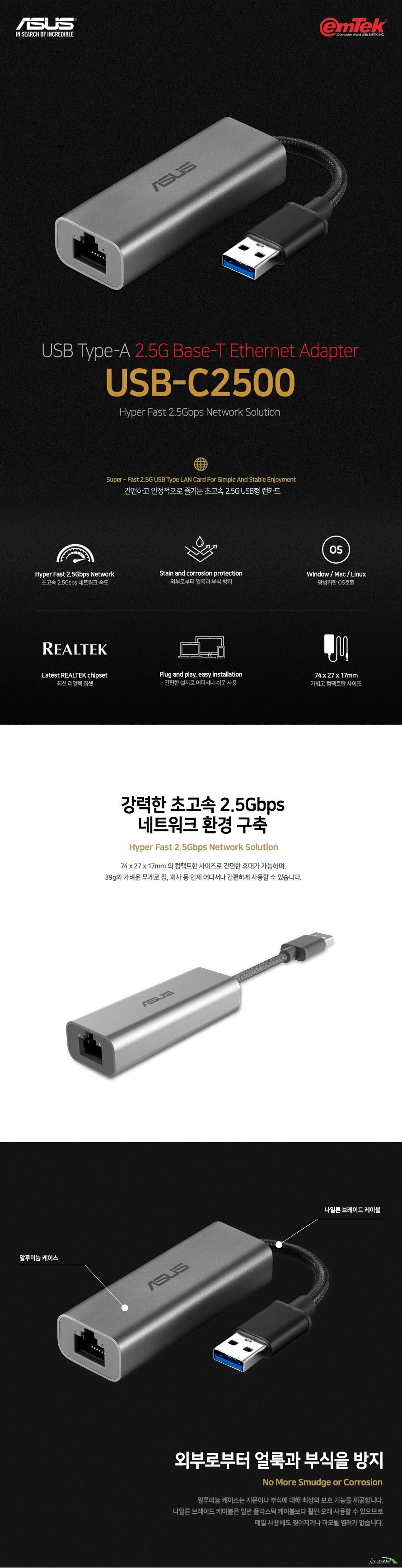 ASUS USB-C2500 랜카드 초고속 2.5Gbps 네트워크 속도 외부로부터 얼룩과 부식 방지 Window / Mac / Linux 광범위한 OS호환 최신 리얼텍 칩셋 간편한 설치로 어디서나 쉬운 사용 74 x 27 x 17mm 가볍고 컴팩트한 사이즈  모델명 USB-C2500  포트 속성 입력 USB 3.2 Gen1 Type-A 출력 100 / 1000 / 2500Mbps RJ45 포트   LED 표시기 이중 색상 링크 / 속도 LED 이중 색상 전원 / 활동 LED  검색 전용 ProductType-NIC  구성 USB-C2500 이더넷 어댑터, 빠른 시작 안내서, 보증 카드  사이즈 74 x 27 x 17 mm  무게  39g  KC 인증 R-R-MSQ-USB-C2500